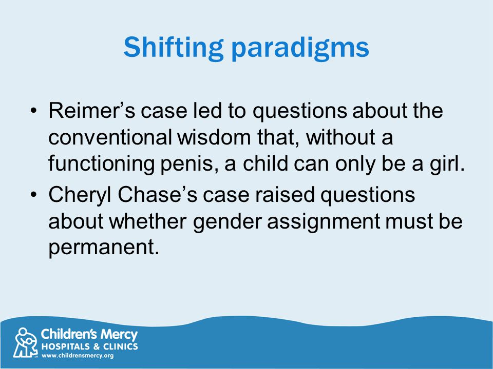 Shifting paradigms Reimer's case led to questions about the conventional wisdom that, without a functioning penis, a child can only be a girl.