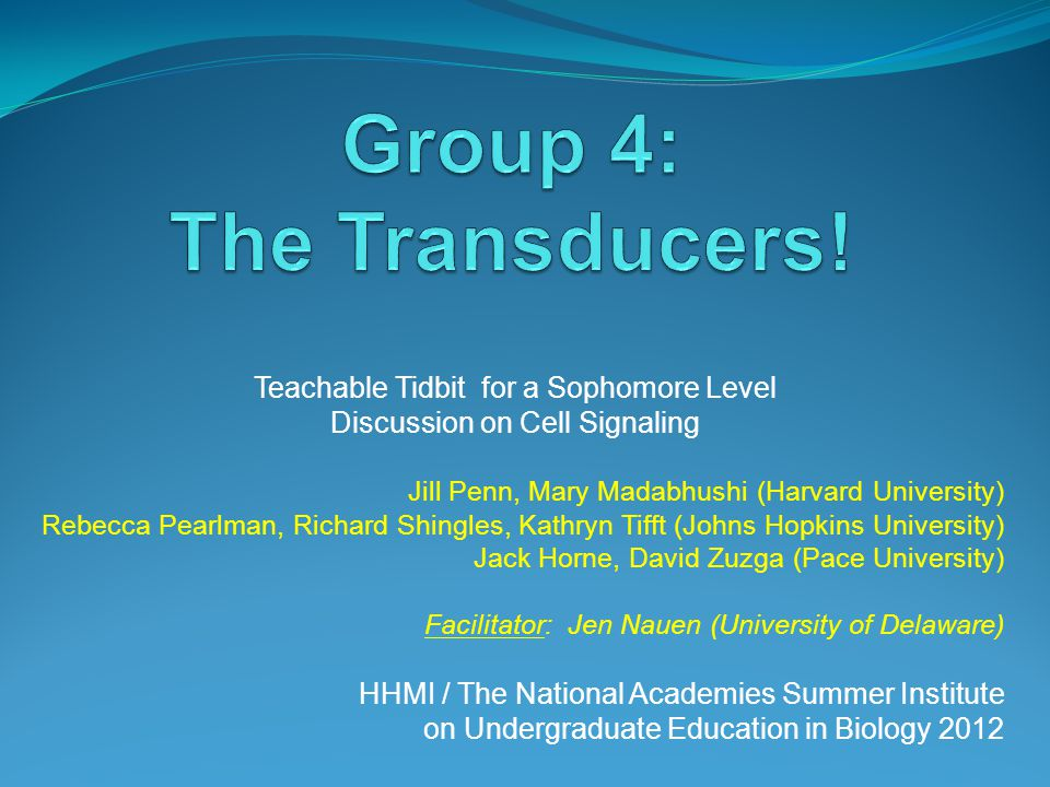 Teachable Tidbit for a Sophomore Level Discussion on Cell Signaling Jill Penn, Mary Madabhushi (Harvard University) Rebecca Pearlman, Richard Shingles, Kathryn Tifft (Johns Hopkins University) Jack Horne, David Zuzga (Pace University) Facilitator: Jen Nauen (University of Delaware) HHMI / The National Academies Summer Institute on Undergraduate Education in Biology 2012