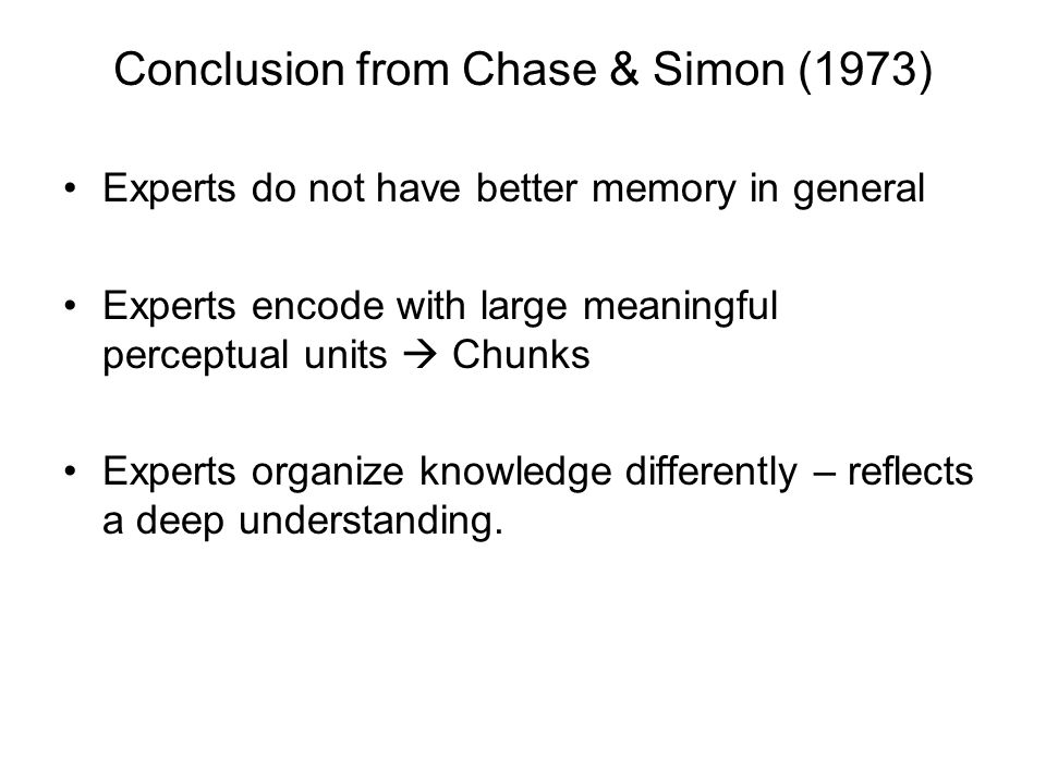Conclusion from Chase & Simon (1973) Experts do not have better memory in general Experts encode with large meaningful perceptual units  Chunks Experts organize knowledge differently – reflects a deep understanding.