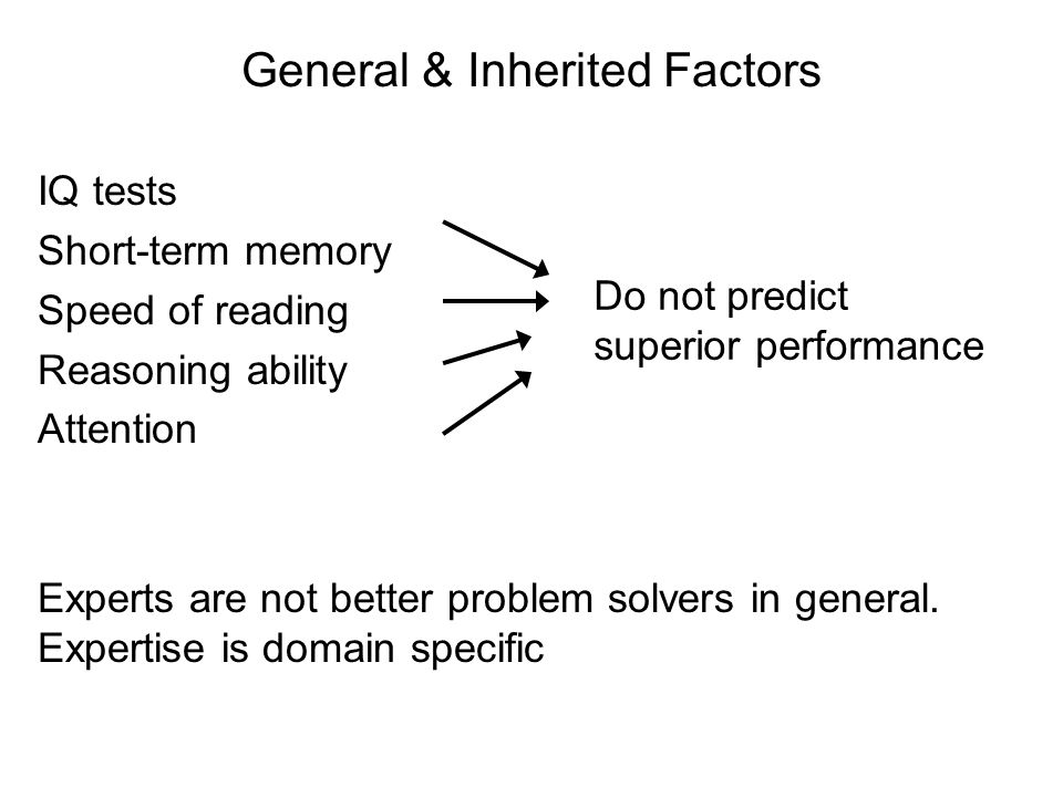 General & Inherited Factors IQ tests Short-term memory Speed of reading Reasoning ability Attention Do not predict superior performance Experts are not better problem solvers in general.