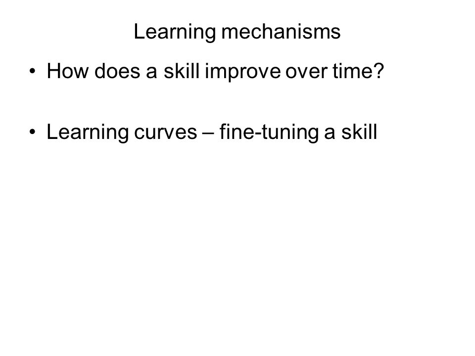 Learning mechanisms How does a skill improve over time? Learning curves – fine-tuning a skill