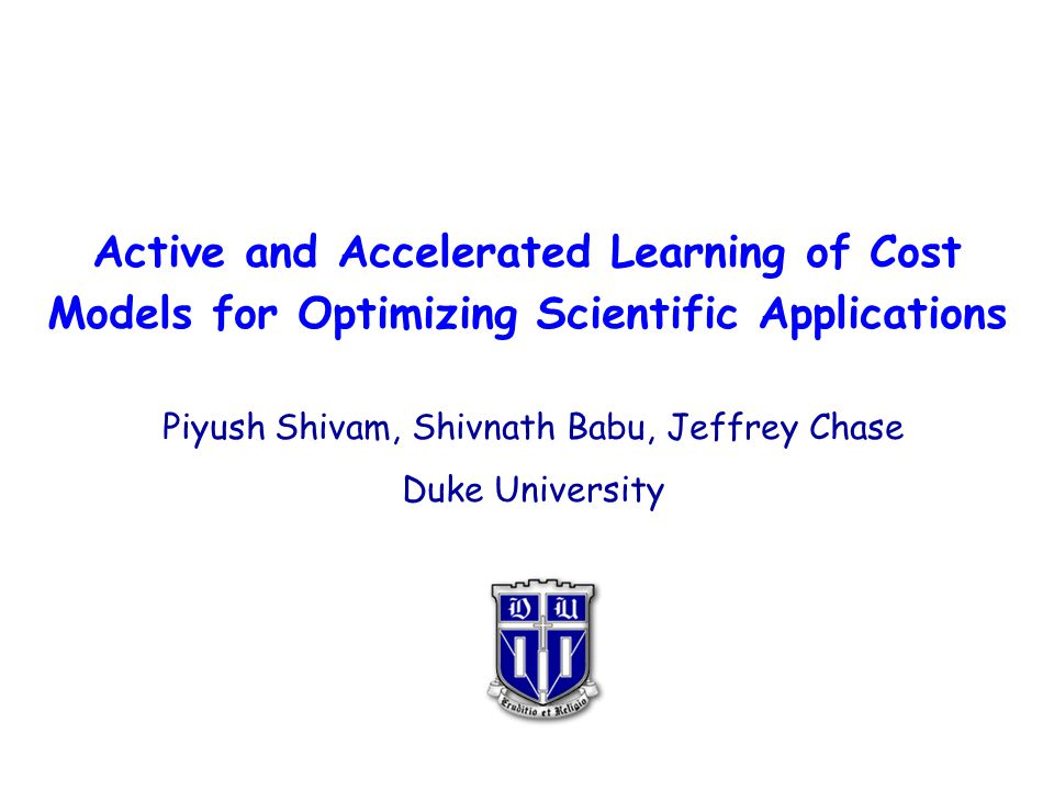 Active and Accelerated Learning of Cost Models for Optimizing Scientific Applications Piyush Shivam, Shivnath Babu, Jeffrey Chase Duke University