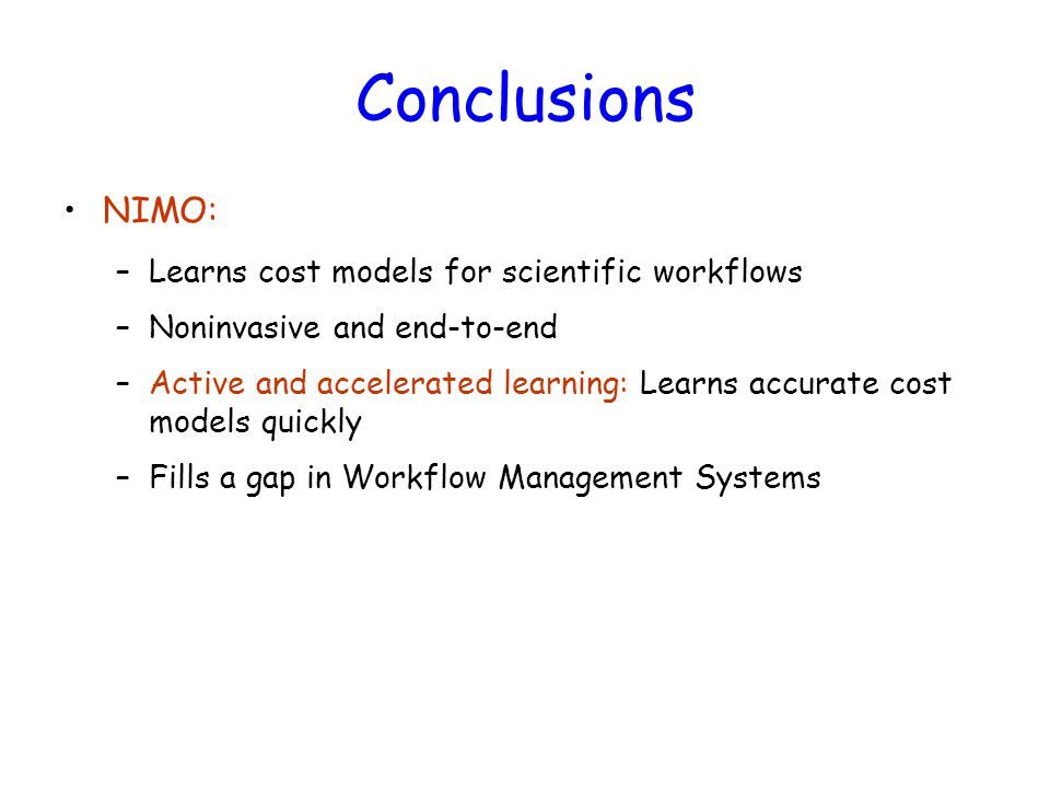 Conclusions NIMO: –Learns cost models for scientific workflows –Noninvasive and end-to-end –Active and accelerated learning: Learns accurate cost models quickly –Fills a gap in Workflow Management Systems