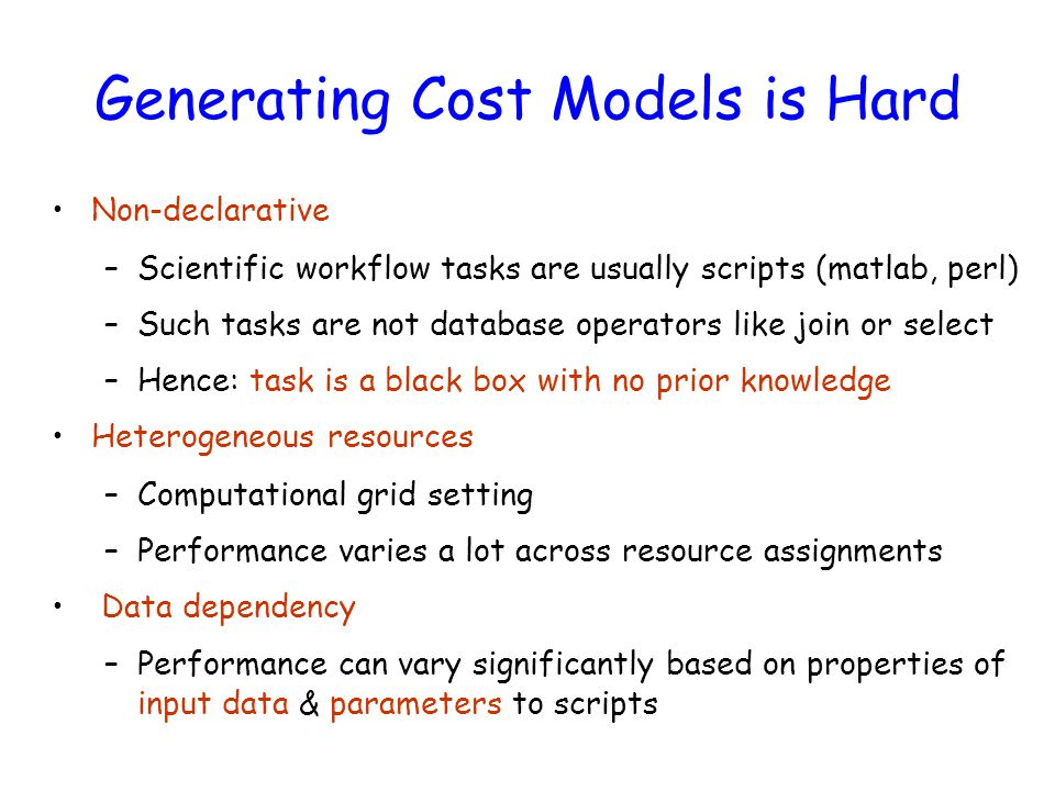 Generating Cost Models is Hard Non-declarative –Scientific workflow tasks are usually scripts (matlab, perl) –Such tasks are not database operators like join or select –Hence: task is a black box with no prior knowledge Heterogeneous resources –Computational grid setting –Performance varies a lot across resource assignments Data dependency –Performance can vary significantly based on properties of input data & parameters to scripts