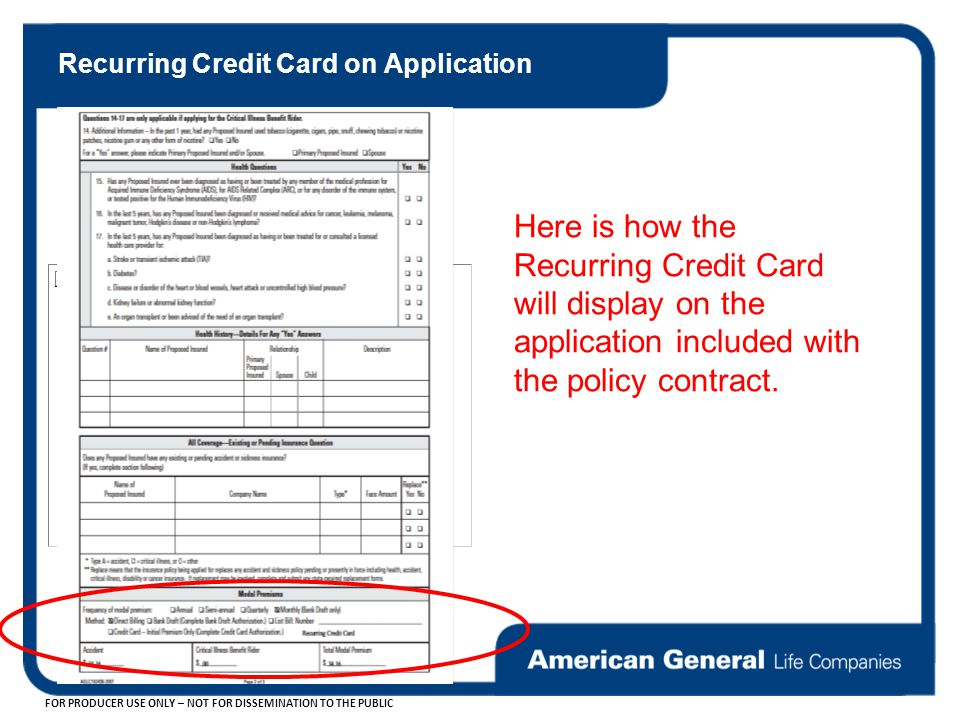 FOR PRODUCER USE ONLY – NOT FOR DISSEMINATION TO THE PUBLIC Here is how the Recurring Credit Card will display on the application included with the policy contract.