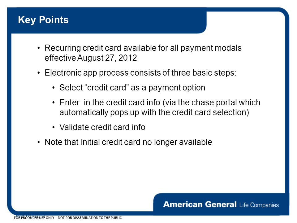 FOR PRODUCER USE ONLY – NOT FOR DISSEMINATION TO THE PUBLIC JMS 6/5/2012 Key Points Recurring credit card available for all payment modals effective August 27, 2012 Electronic app process consists of three basic steps: Select credit card as a payment option Enter in the credit card info (via the chase portal which automatically pops up with the credit card selection) Validate credit card info Note that Initial credit card no longer available