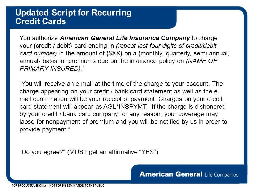 FOR PRODUCER USE ONLY – NOT FOR DISSEMINATION TO THE PUBLIC JMS 6/5/2012 Updated Script for Recurring Credit Cards You authorize American General Life Insurance Company to charge your {credit / debit} card ending in (repeat last four digits of credit/debit card number) in the amount of {$XX} on a {monthly, quarterly, semi-annual, annual} basis for premiums due on the insurance policy on (NAME OF PRIMARY INSURED). You will receive an e-mail at the time of the charge to your account.