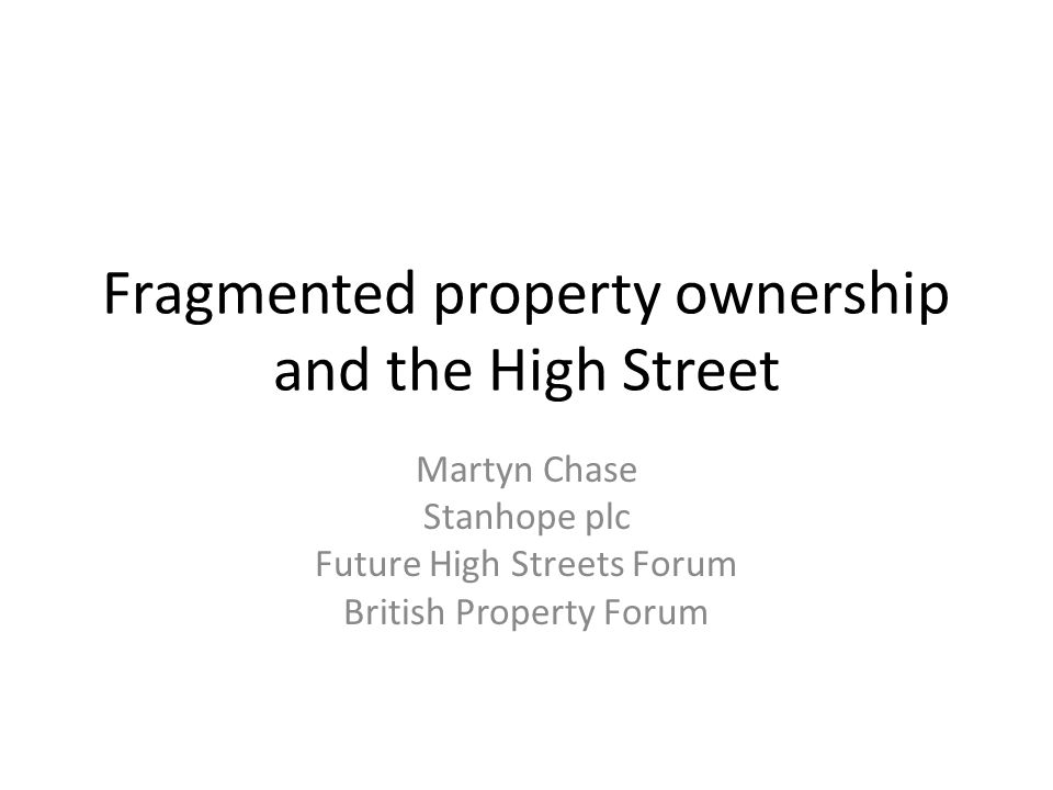 Fragmented property ownership and the High Street Martyn Chase Stanhope plc Future High Streets Forum British Property Forum