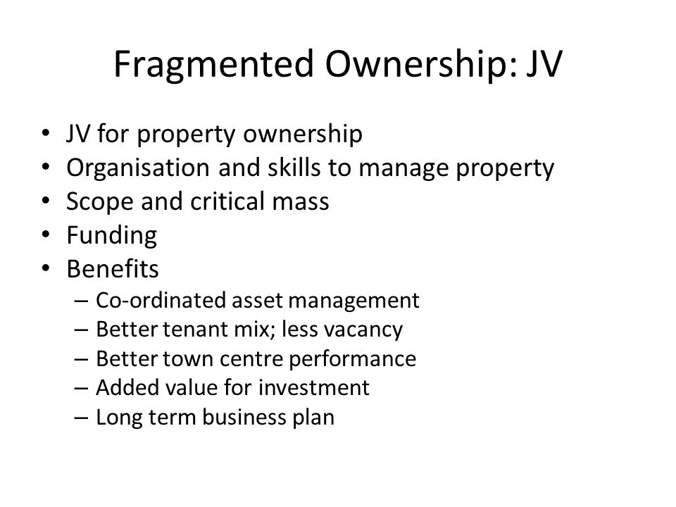 Fragmented Ownership: JV JV for property ownership Organisation and skills to manage property Scope and critical mass Funding Benefits – Co-ordinated asset management – Better tenant mix; less vacancy – Better town centre performance – Added value for investment – Long term business plan