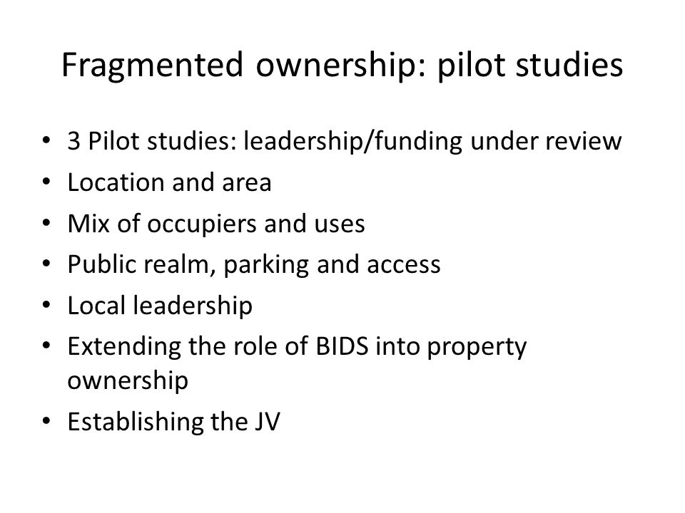 Fragmented ownership: pilot studies 3 Pilot studies: leadership/funding under review Location and area Mix of occupiers and uses Public realm, parking and access Local leadership Extending the role of BIDS into property ownership Establishing the JV