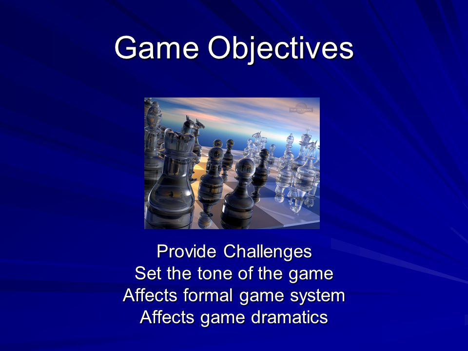 Game Objectives Provide Challenges Set the tone of the game Affects formal game system Affects game dramatics
