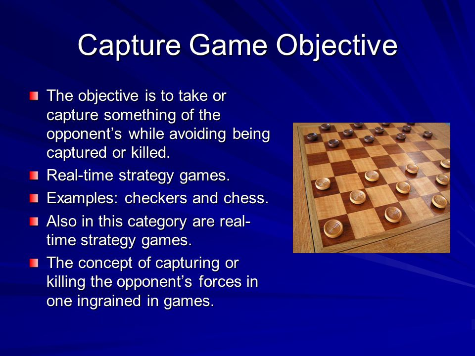 Capture Game Objective The objective is to take or capture something of the opponent's while avoiding being captured or killed.