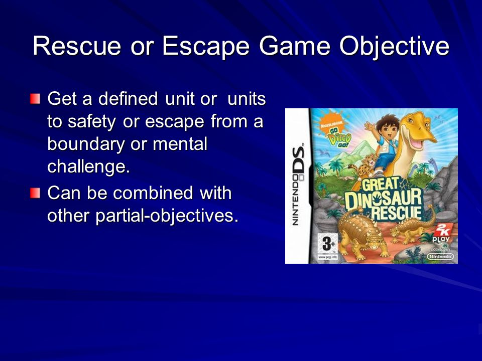 Rescue or Escape Game Objective Get a defined unit or units to safety or escape from a boundary or mental challenge.