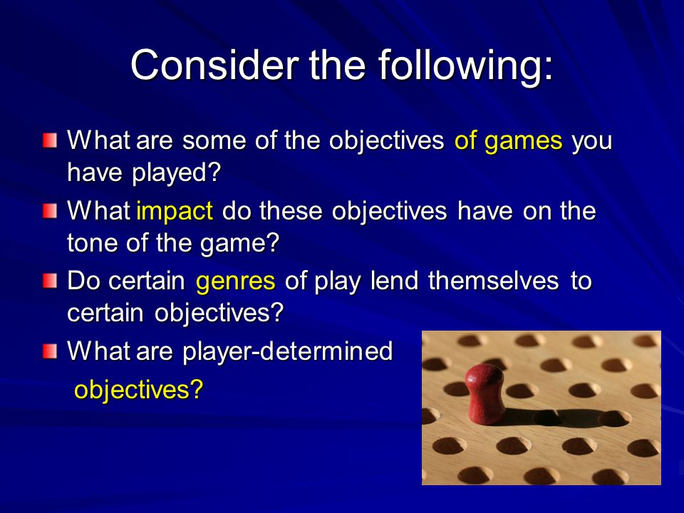 Consider the following: What are some of the objectives of games you have played? What impact do these objectives have on the tone of the game? Do cer