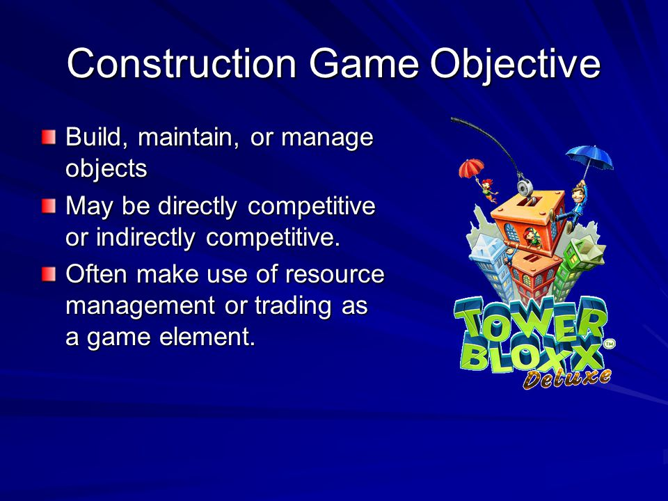 Construction Game Objective Build, maintain, or manage objects May be directly competitive or indirectly competitive. Often make use of resource manag
