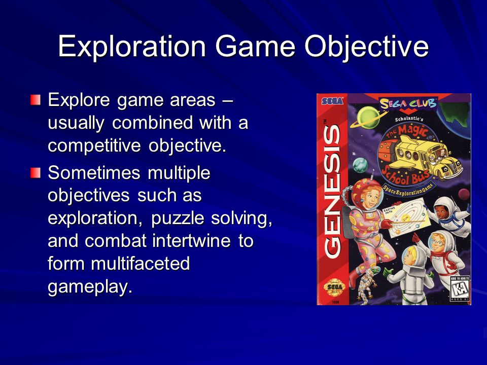 Exploration Game Objective Explore game areas – usually combined with a competitive objective. Sometimes multiple objectives such as exploration, puzz