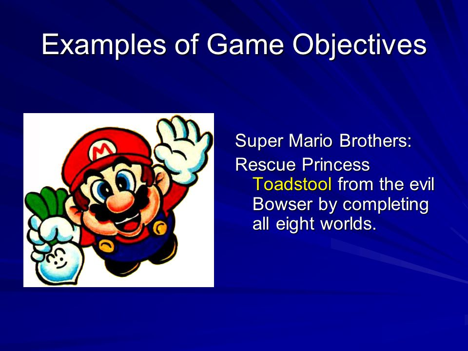 Examples of Game Objectives Super Mario Brothers: Rescue Princess Toadstool from the evil Bowser by completing all eight worlds.