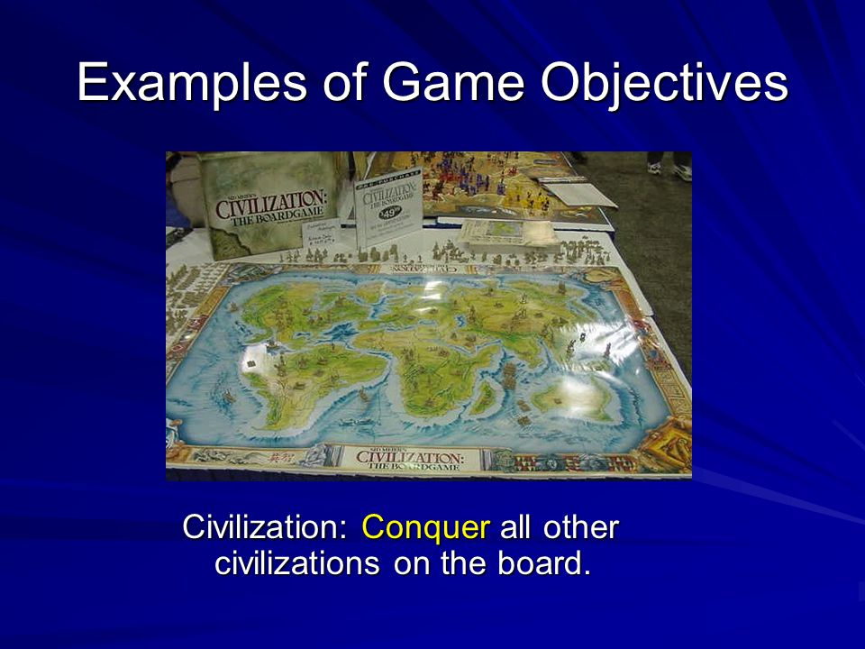 Examples of Game Objectives Civilization: Conquer all other civilizations on the board.