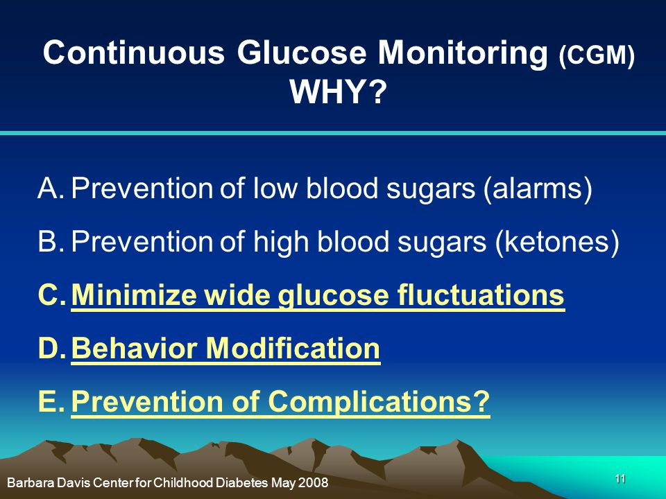 11 Continuous Glucose Monitoring (CGM) WHY? A.Prevention of low blood sugars (alarms) B.Prevention of high blood sugars (ketones) C.Minimize wide gluc