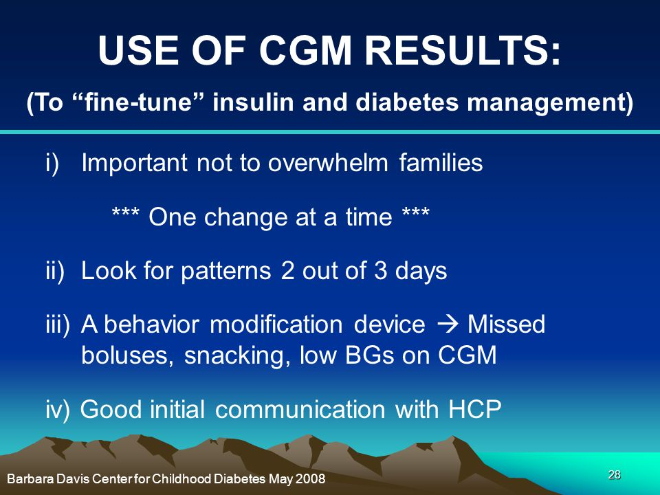 """28 USE OF CGM RESULTS: (To """"fine-tune"""" insulin and diabetes management) i)Important not to overwhelm families *** One change at a time *** ii)Look for"""