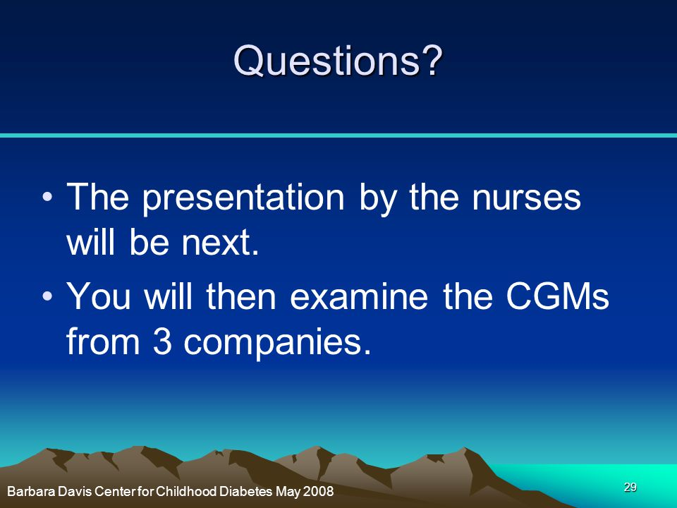 29 Questions? The presentation by the nurses will be next. You will then examine the CGMs from 3 companies. Barbara Davis Center for Childhood Diabete