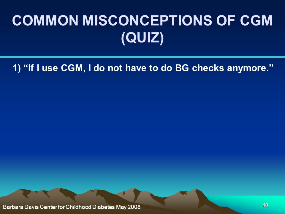 """40 COMMON MISCONCEPTIONS OF CGM (QUIZ) 1) """"If I use CGM, I do not have to do BG checks anymore."""" Barbara Davis Center for Childhood Diabetes May 2008"""