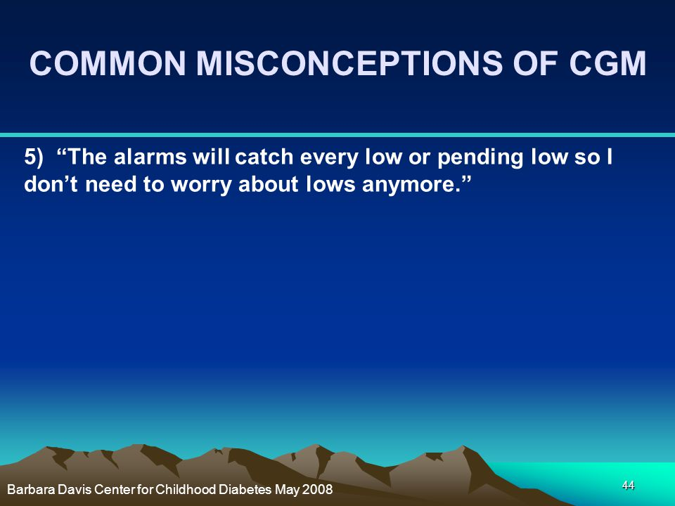 """44 5) """"The alarms will catch every low or pending low so I don't need to worry about lows anymore."""" COMMON MISCONCEPTIONS OF CGM Barbara Davis Center"""