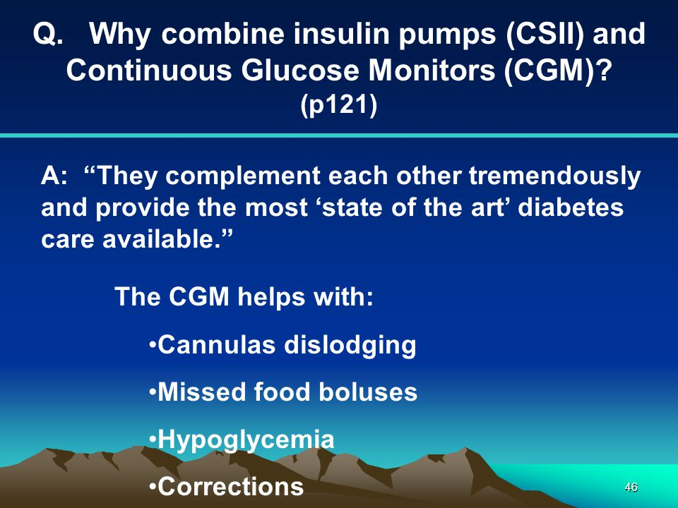 """46 Q. Why combine insulin pumps (CSII) and Continuous Glucose Monitors (CGM)? (p121) A: """"They complement each other tremendously and provide the most"""