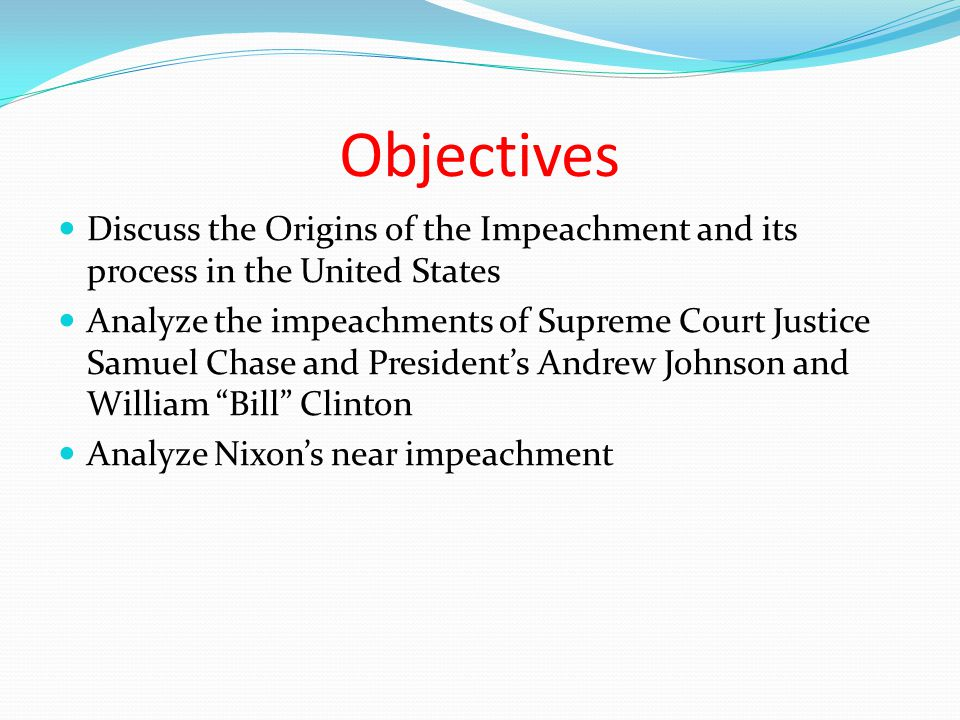 Objectives Discuss the Origins of the Impeachment and its process in the United States Analyze the impeachments of Supreme Court Justice Samuel Chase
