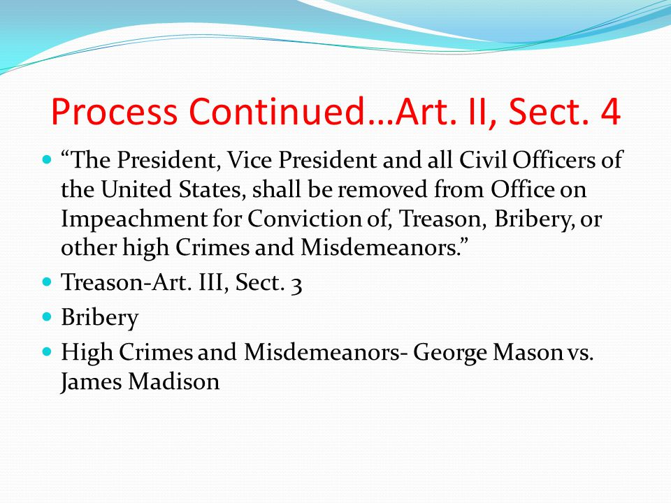 "Process Continued…Art. II, Sect. 4 ""The President, Vice President and all Civil Officers of the United States, shall be removed from Office on Impeach"