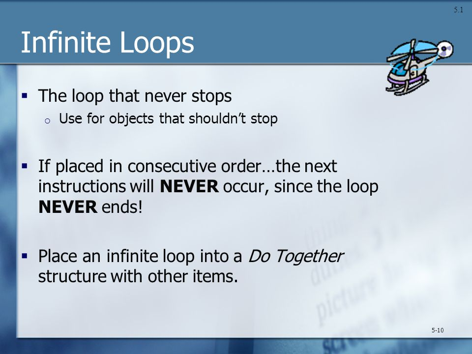 Infinite Loops  The loop that never stops o Use for objects that shouldn't stop  If placed in consecutive order…the next instructions will NEVER occ