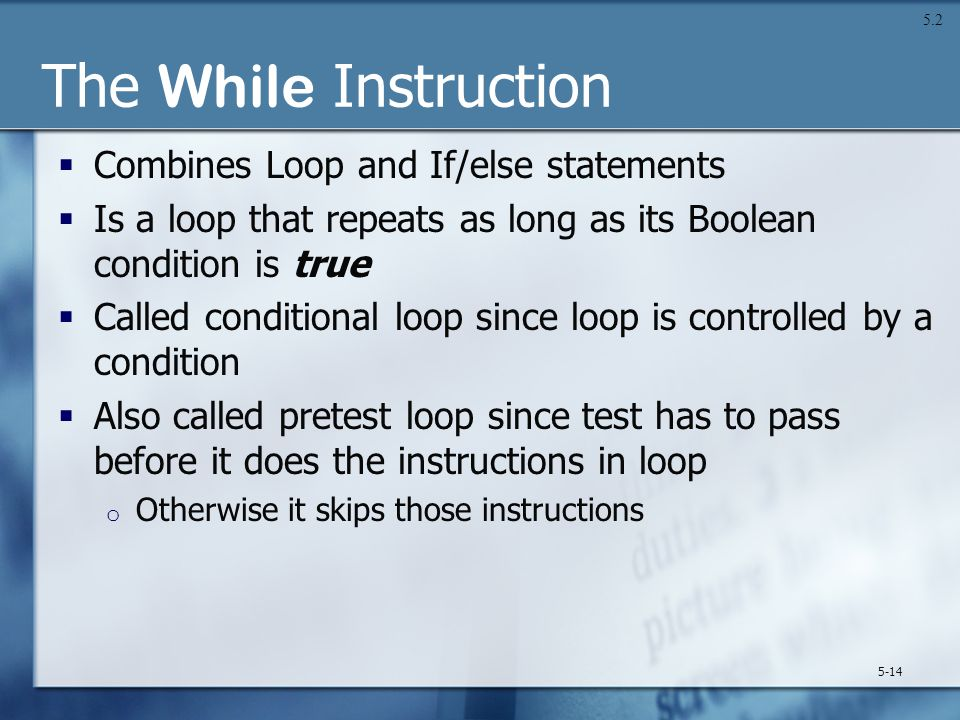 The While Instruction  Combines Loop and If/else statements  Is a loop that repeats as long as its Boolean condition is true  Called conditional lo