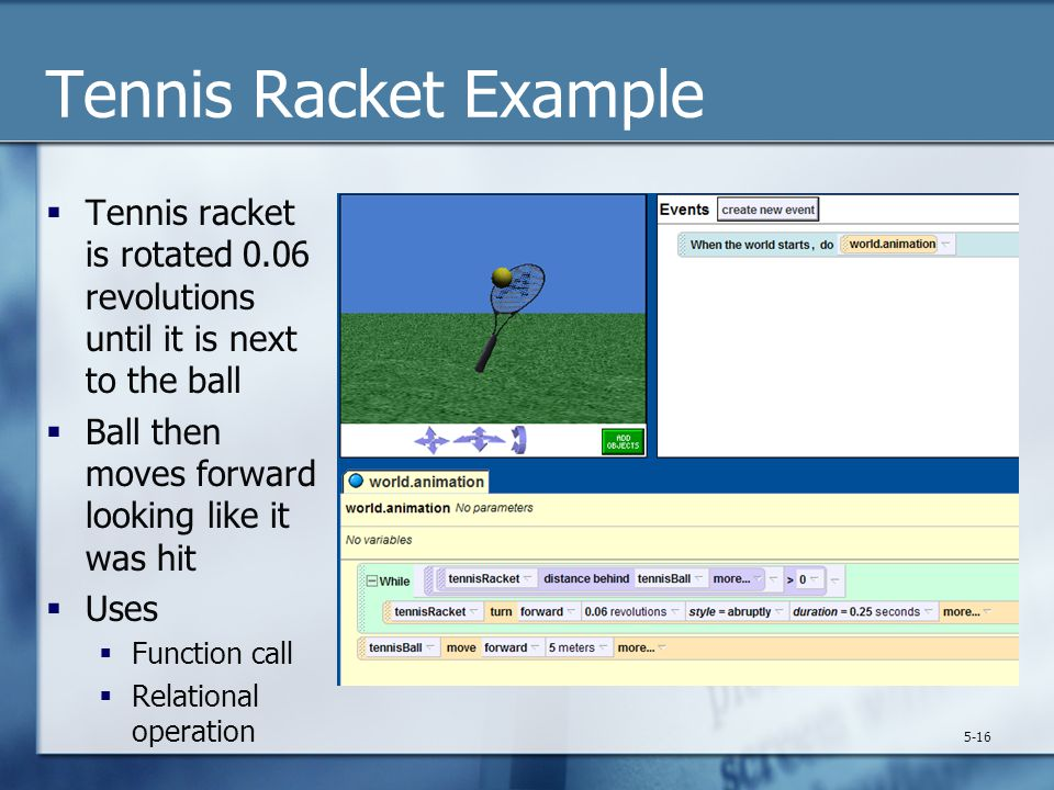 Tennis Racket Example  Tennis racket is rotated 0.06 revolutions until it is next to the ball  Ball then moves forward looking like it was hit  Use