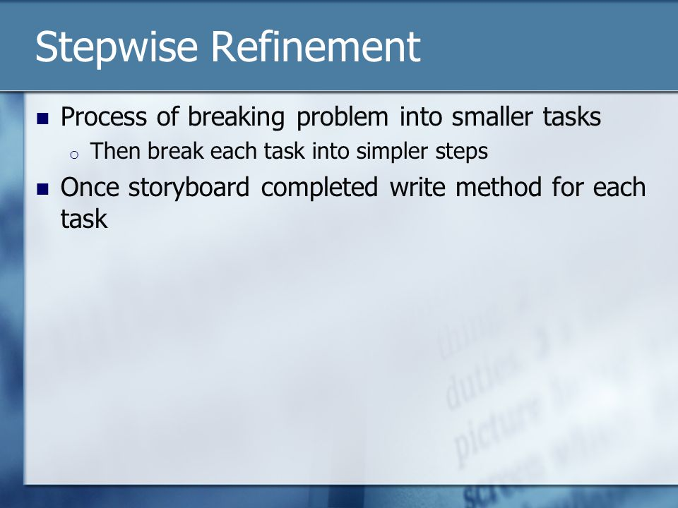 Stepwise Refinement Process of breaking problem into smaller tasks o Then break each task into simpler steps Once storyboard completed write method fo