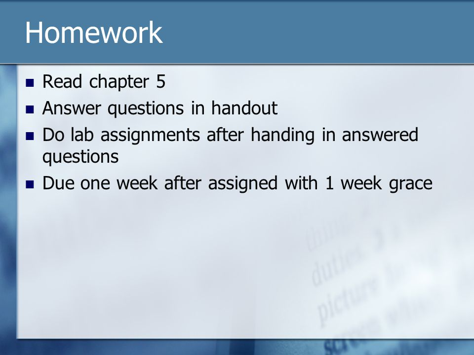 Homework Read chapter 5 Answer questions in handout Do lab assignments after handing in answered questions Due one week after assigned with 1 week gra
