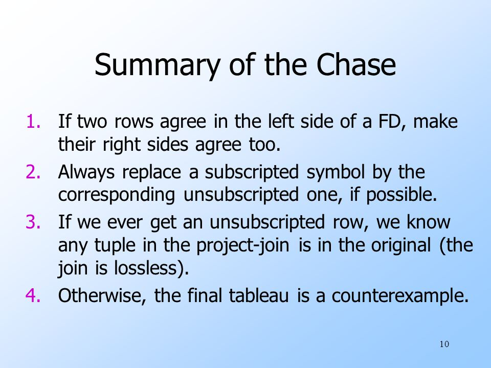 10 Summary of the Chase 1.If two rows agree in the left side of a FD, make their right sides agree too.
