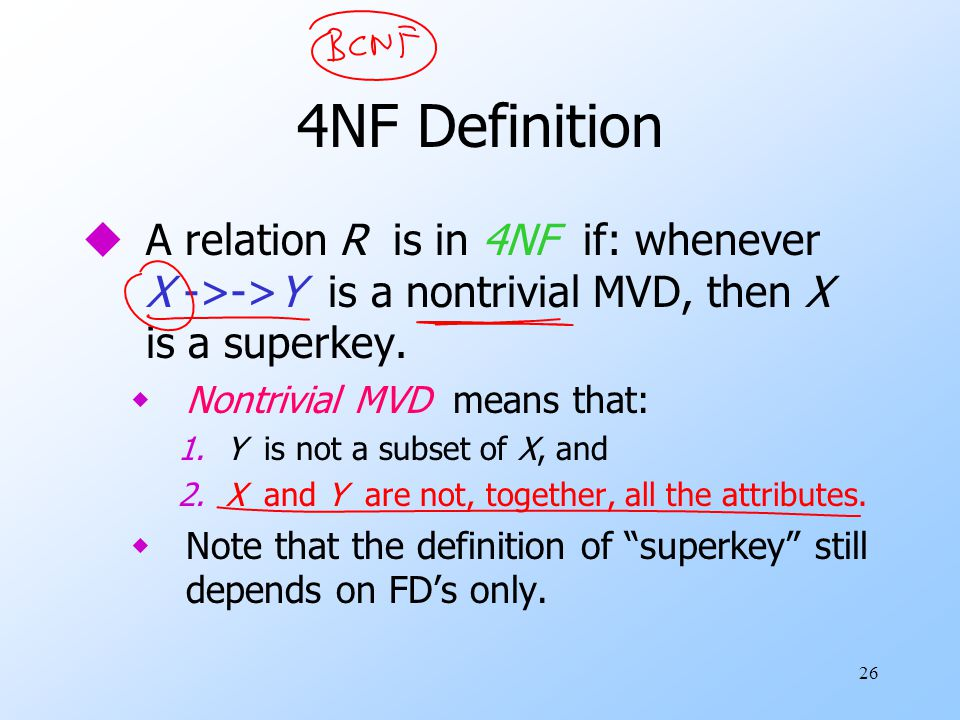 26 4NF Definition uA relation R is in 4NF if: whenever X ->->Y is a nontrivial MVD, then X is a superkey.