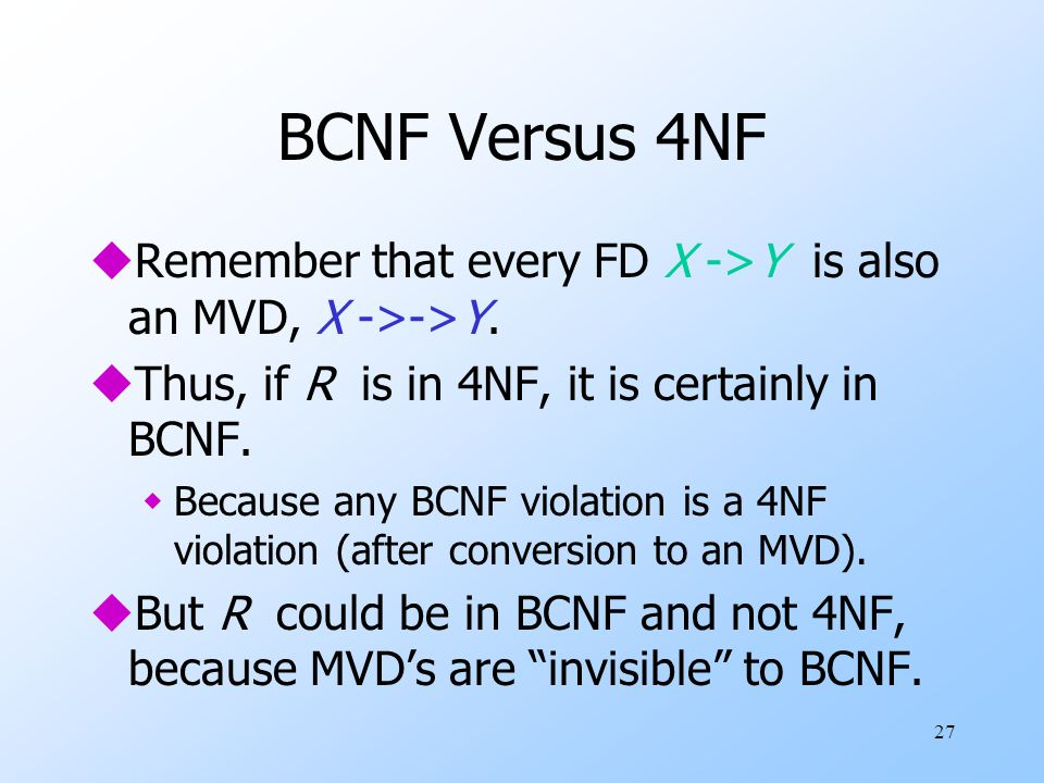 27 BCNF Versus 4NF uRemember that every FD X ->Y is also an MVD, X ->->Y.
