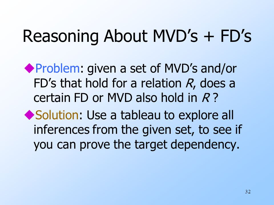 32 Reasoning About MVD's + FD's uProblem: given a set of MVD's and/or FD's that hold for a relation R, does a certain FD or MVD also hold in R .