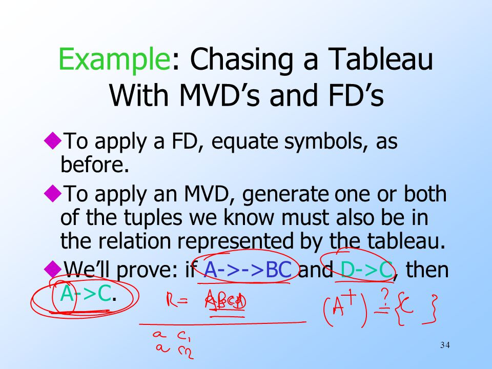 34 Example: Chasing a Tableau With MVD's and FD's uTo apply a FD, equate symbols, as before.