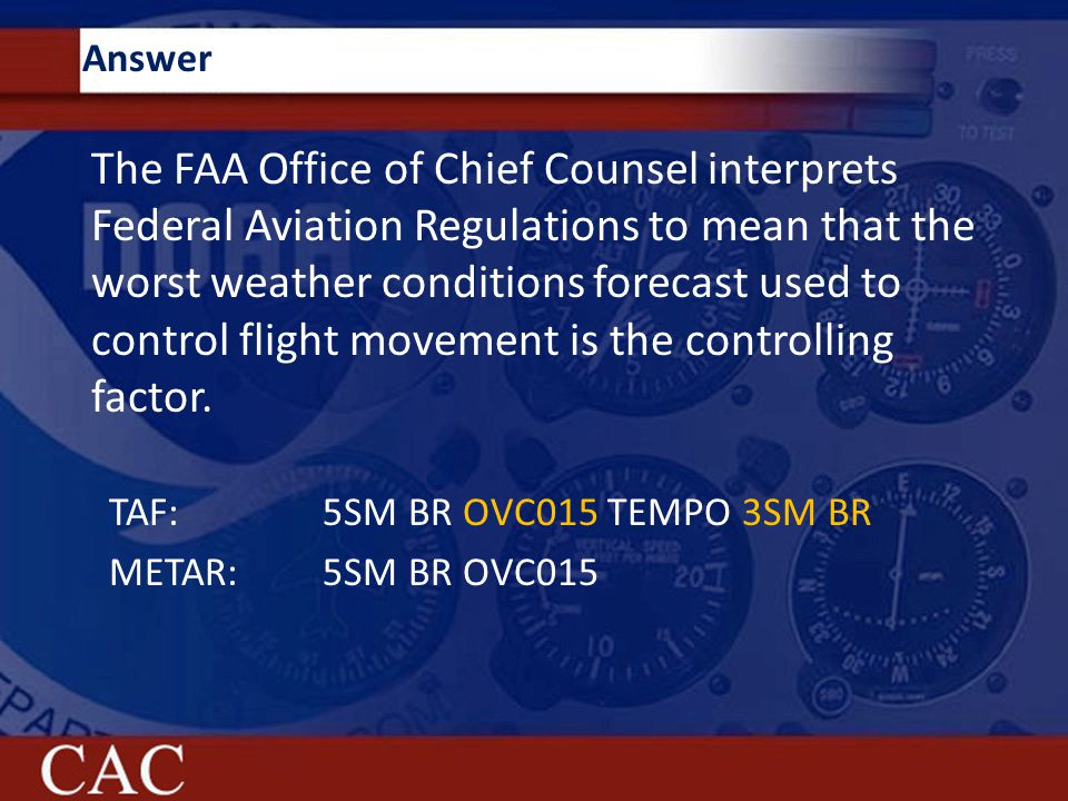 Answer The FAA Office of Chief Counsel interprets Federal Aviation Regulations to mean that the worst weather conditions forecast used to control flight movement is the controlling factor.