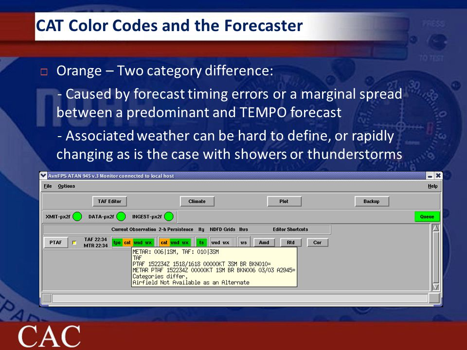 CAT Color Codes and the Forecaster  Orange – Two category difference: - Caused by forecast timing errors or a marginal spread between a predominant and TEMPO forecast - Associated weather can be hard to define, or rapidly changing as is the case with showers or thunderstorms