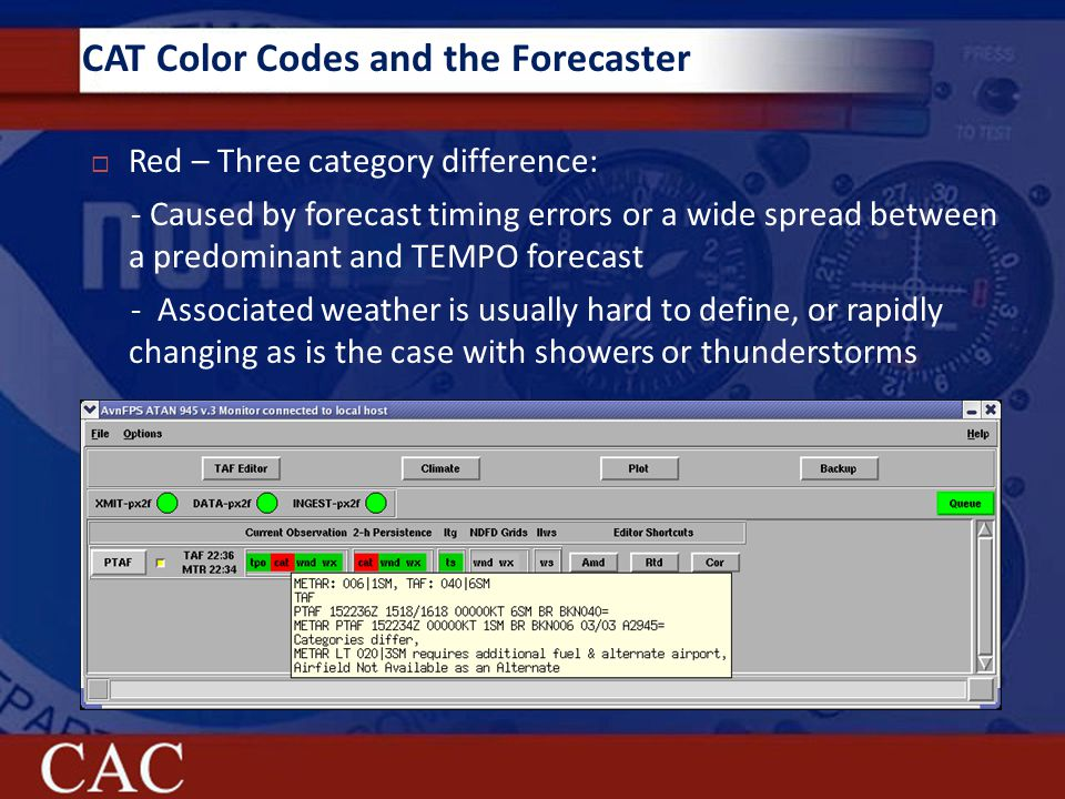 CAT Color Codes and the Forecaster  Red – Three category difference: - Caused by forecast timing errors or a wide spread between a predominant and TEMPO forecast - Associated weather is usually hard to define, or rapidly changing as is the case with showers or thunderstorms