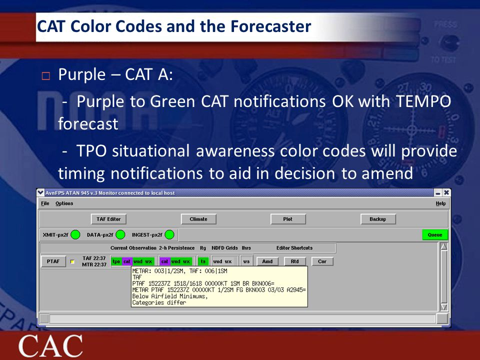 CAT Color Codes and the Forecaster  Purple – CAT A: - Purple to Green CAT notifications OK with TEMPO forecast - TPO situational awareness color codes will provide timing notifications to aid in decision to amend