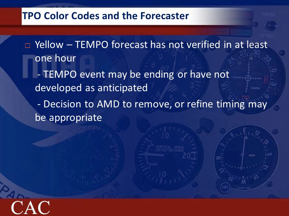 TPO Color Codes and the Forecaster  Yellow – TEMPO forecast has not verified in at least one hour - TEMPO event may be ending or have not developed as anticipated - Decision to AMD to remove, or refine timing may be appropriate