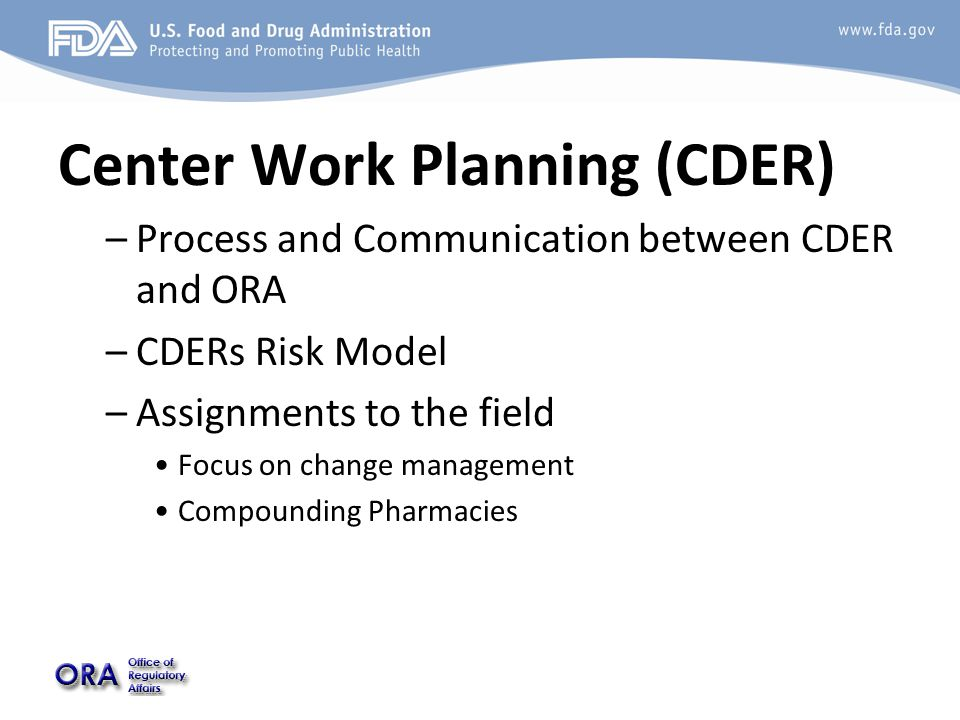 Center Work Planning (CDER) –Process and Communication between CDER and ORA –CDERs Risk Model –Assignments to the field Focus on change management Com