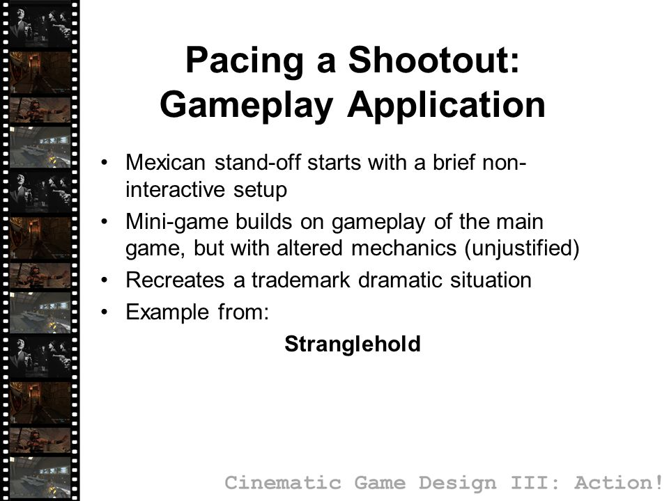 Pacing a Shootout: Gameplay Application Mexican stand-off starts with a brief non- interactive setup Mini-game builds on gameplay of the main game, but with altered mechanics (unjustified) Recreates a trademark dramatic situation Example from: Stranglehold