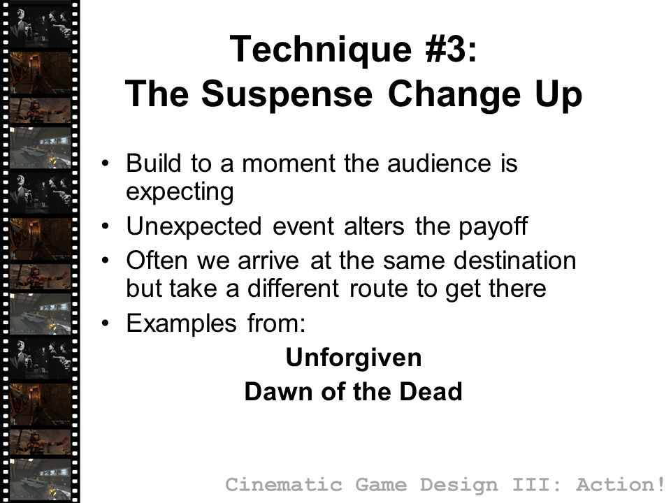 Technique #3: The Suspense Change Up Build to a moment the audience is expecting Unexpected event alters the payoff Often we arrive at the same destination but take a different route to get there Examples from: Unforgiven Dawn of the Dead