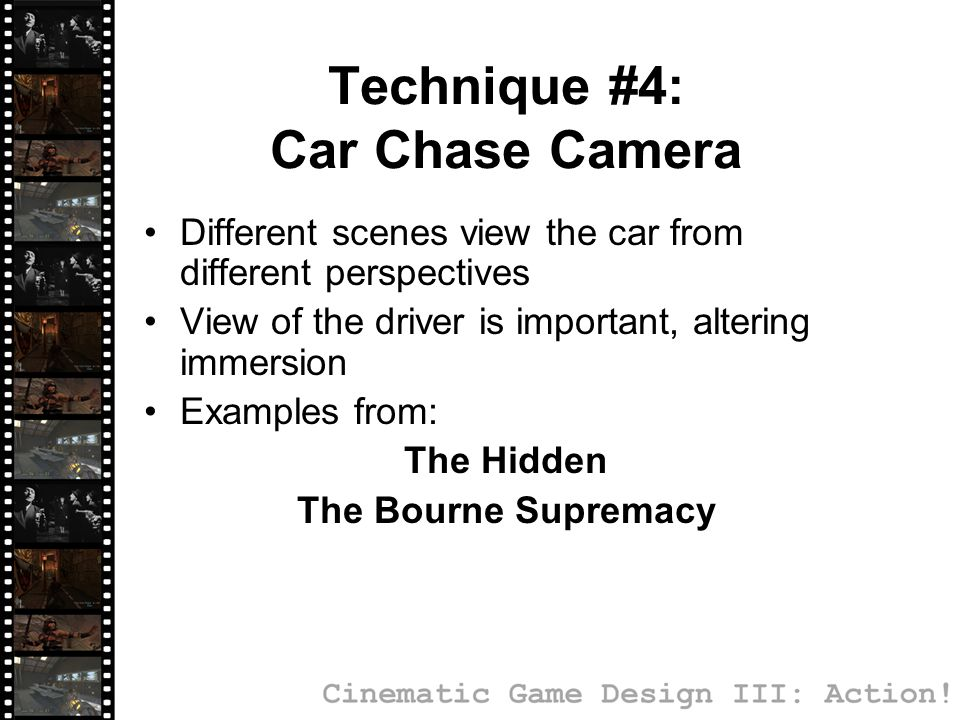 Technique #4: Car Chase Camera Different scenes view the car from different perspectives View of the driver is important, altering immersion Examples from: The Hidden The Bourne Supremacy