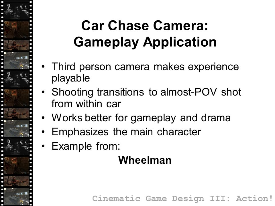 Car Chase Camera: Gameplay Application Third person camera makes experience playable Shooting transitions to almost-POV shot from within car Works bet